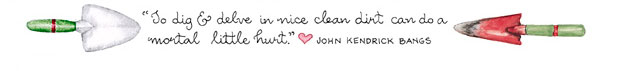 To dig & delve in nice clean dirt can do a mortal little hurt. John Kendrick Bangs