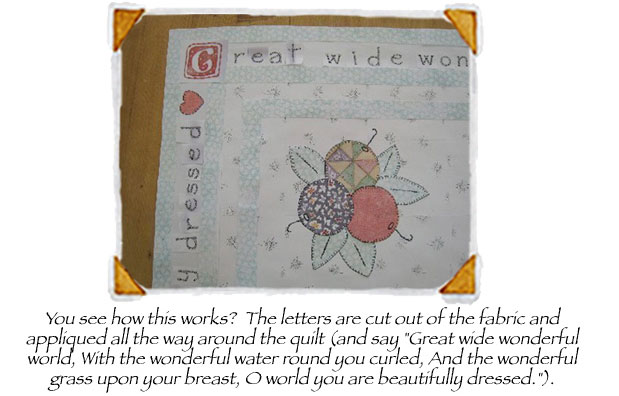 You see how this works? The letters are cut out of the fabric and appliqued all the way aroun the quilt (and say 'Great wide wonderful world, With the wonderful water round you curled, And the wonderful grass upon your breast, O world you are beautifully dressed.').